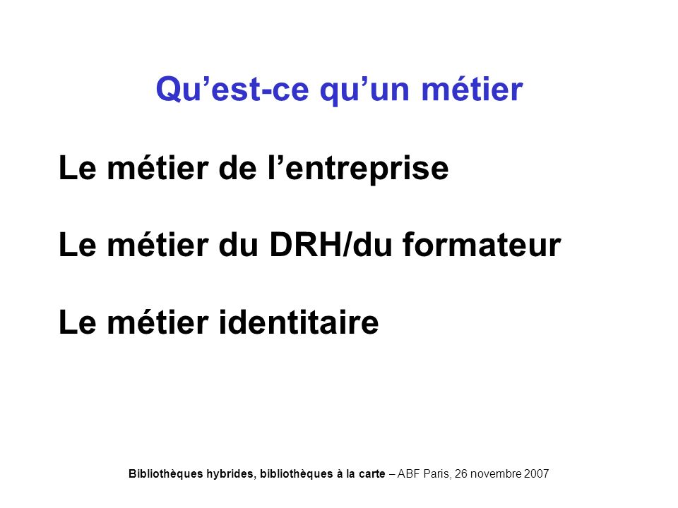 Bibliothèques hybrides, bibliothèques à la carte – ABF Paris, 26 novembre 2007 Le métier de lentreprise Le métier du DRH/du formateur Le métier identitaire Quest-ce quun métier