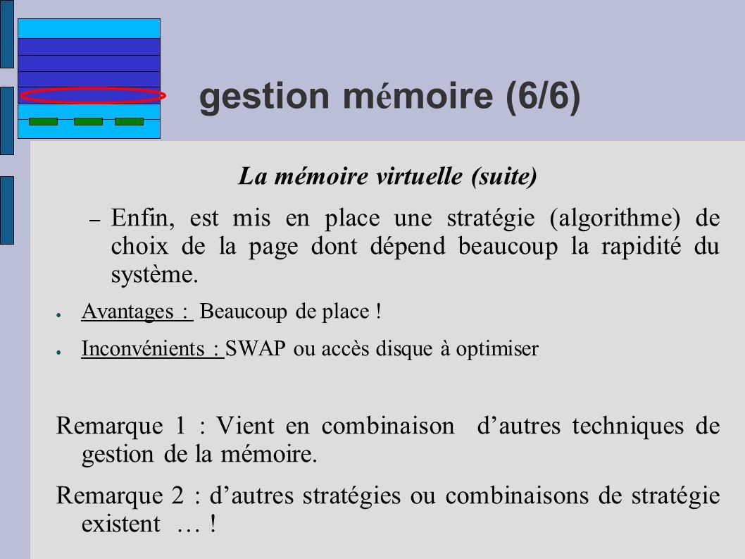 gestion m é moire (6/6) La mémoire virtuelle (suite) – Enfin, est mis en place une stratégie (algorithme) de choix de la page dont dépend beaucoup la