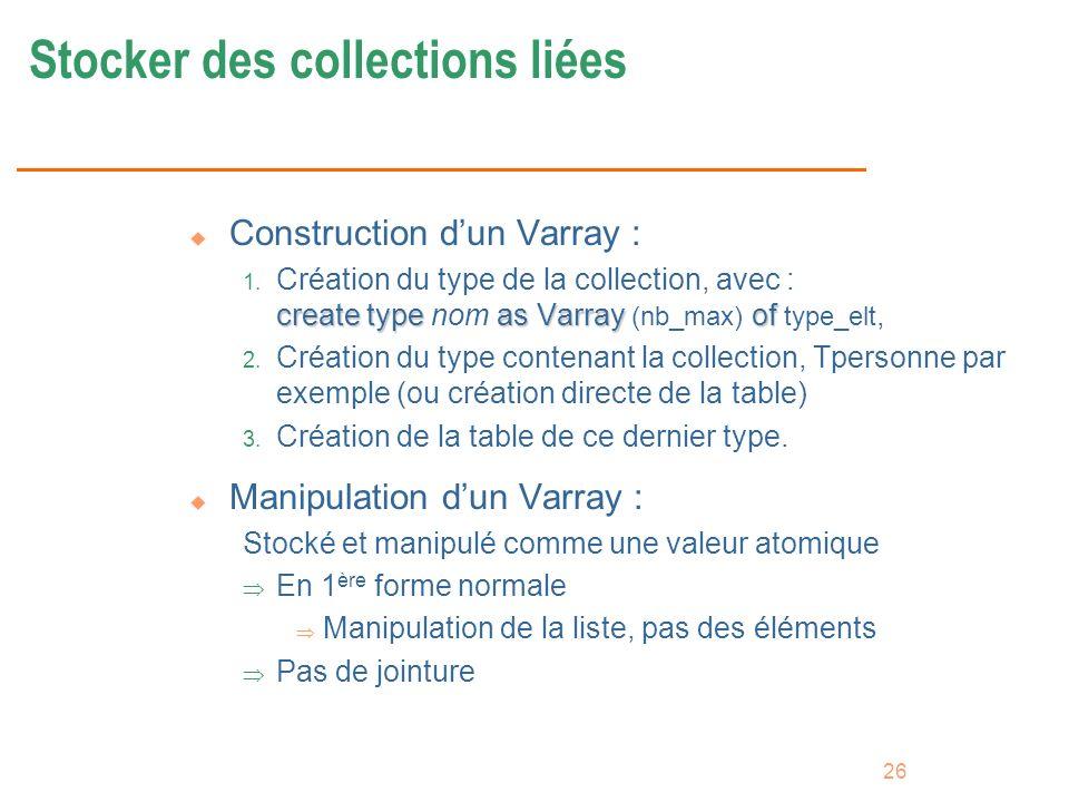 26 Stocker des collections liées u Construction dun Varray : create typeas Varrayof 1. Création du type de la collection, avec : create type nom as Va