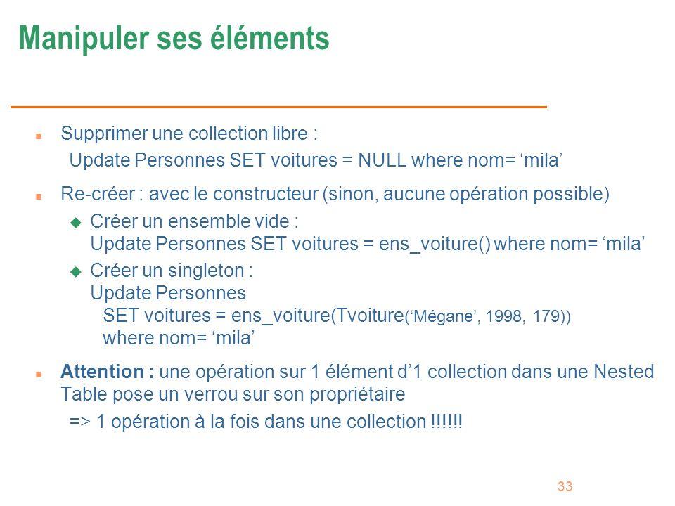 33 Manipuler ses éléments n Supprimer une collection libre : Update Personnes SET voitures = NULL where nom= mila n Re-créer : avec le constructeur (s