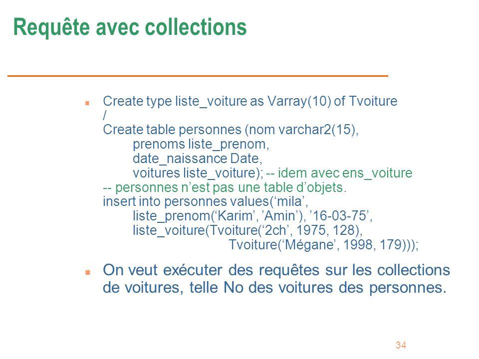 34 Requête avec collections n Create type liste_voiture as Varray(10) of Tvoiture / Create table personnes (nom varchar2(15), prenoms liste_prenom, da