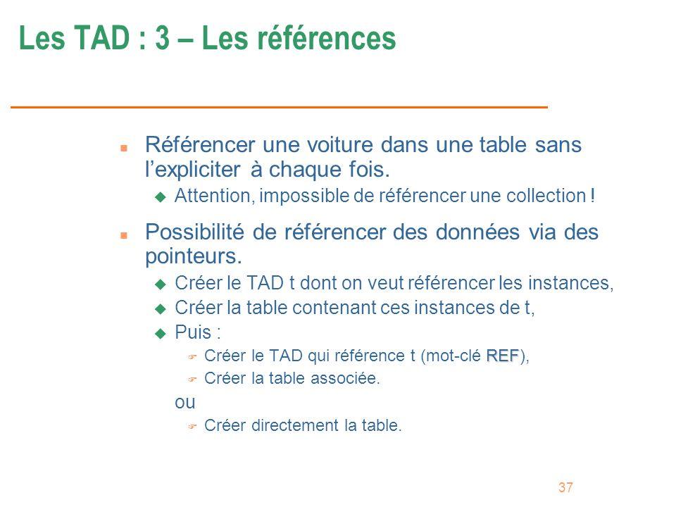 37 Les TAD : 3 – Les références n Référencer une voiture dans une table sans lexpliciter à chaque fois. u Attention, impossible de référencer une coll