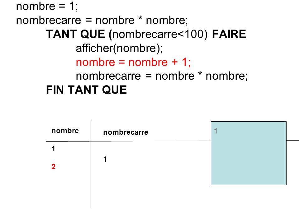 nombre = 1; nombrecarre = nombre * nombre; TANT QUE (nombrecarre<100) FAIRE afficher(nombre); nombre = nombre + 1; nombrecarre = nombre * nombre; FIN