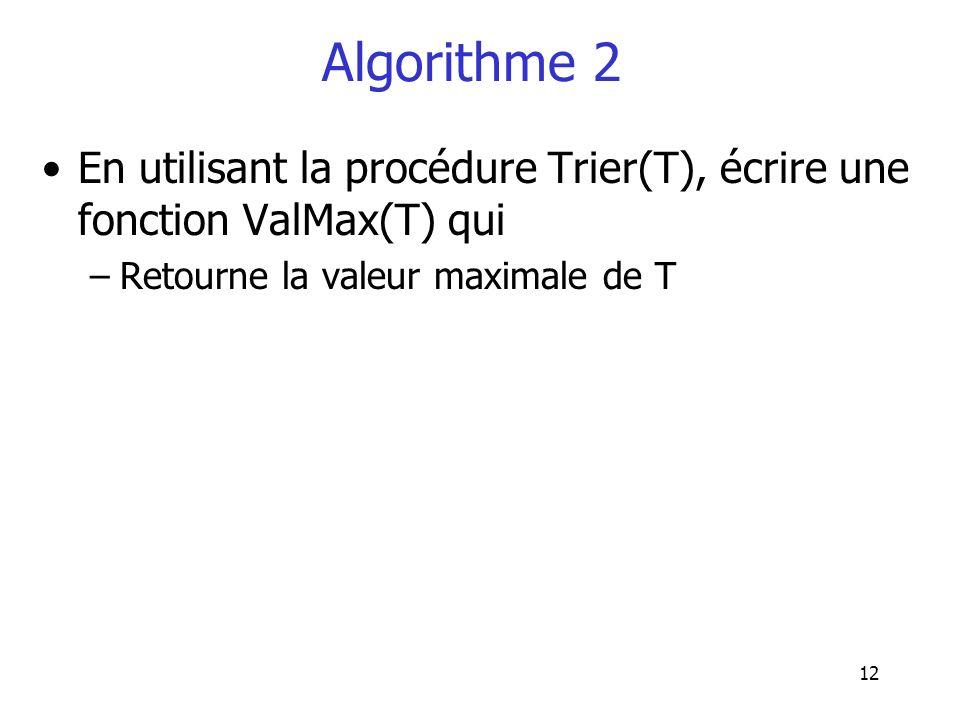 12 Algorithme 2 En utilisant la procédure Trier(T), écrire une fonction ValMax(T) qui –Retourne la valeur maximale de T