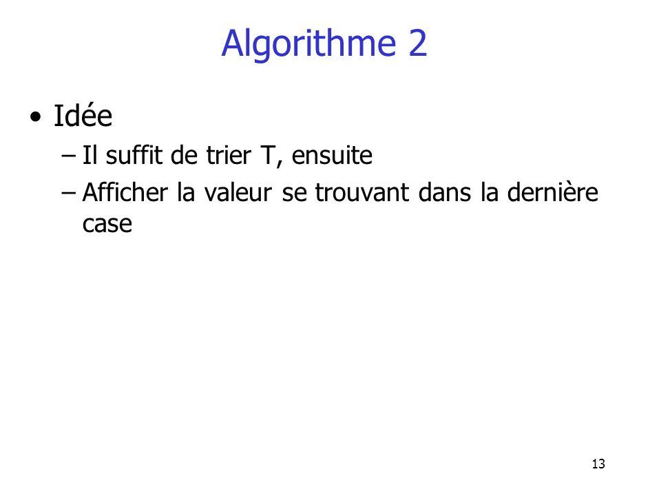 13 Algorithme 2 Idée –Il suffit de trier T, ensuite –Afficher la valeur se trouvant dans la dernière case