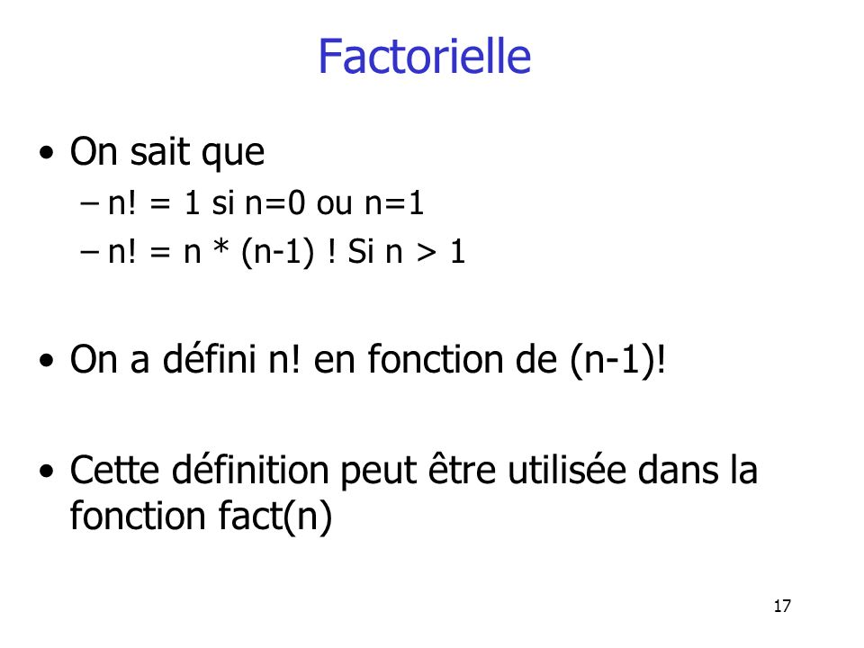17 Factorielle On sait que –n! = 1 si n=0 ou n=1 –n! = n * (n-1) ! Si n > 1 On a défini n! en fonction de (n-1)! Cette définition peut être utilisée d