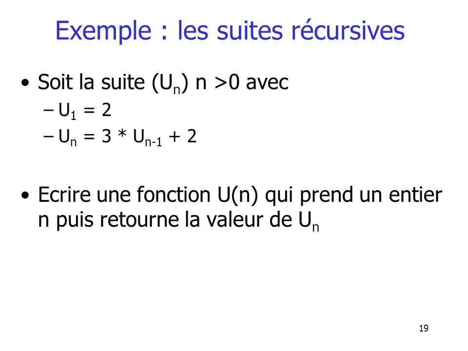 19 Exemple : les suites récursives Soit la suite (U n ) n >0 avec –U 1 = 2 –U n = 3 * U n-1 + 2 Ecrire une fonction U(n) qui prend un entier n puis re