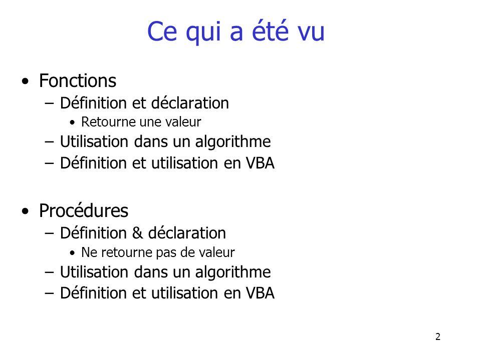 2 Ce qui a été vu Fonctions –Définition et déclaration Retourne une valeur –Utilisation dans un algorithme –Définition et utilisation en VBA Procédure
