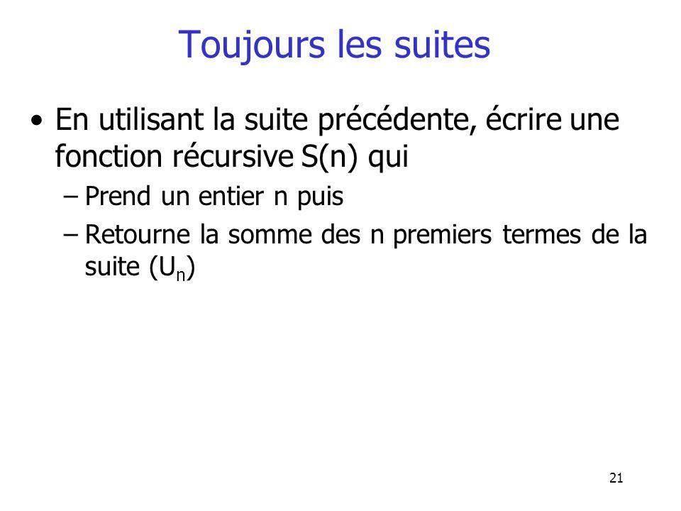 21 Toujours les suites En utilisant la suite précédente, écrire une fonction récursive S(n) qui –Prend un entier n puis –Retourne la somme des n premi