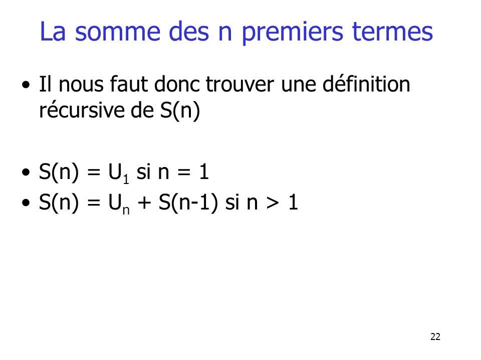 22 La somme des n premiers termes Il nous faut donc trouver une définition récursive de S(n) S(n) = U 1 si n = 1 S(n) = U n + S(n-1) si n > 1
