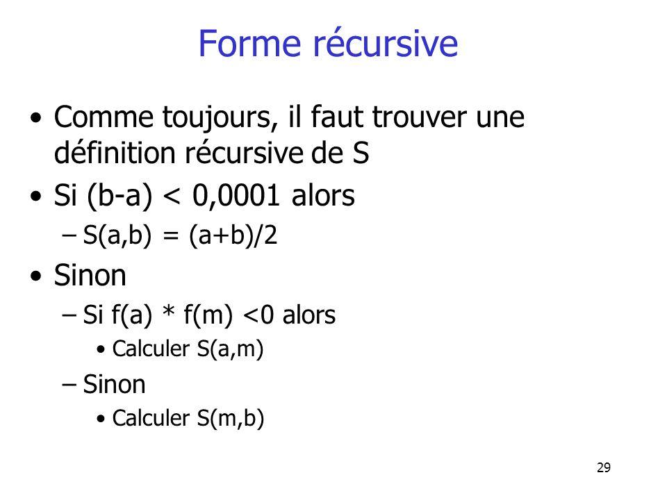29 Forme récursive Comme toujours, il faut trouver une définition récursive de S Si (b-a) < 0,0001 alors –S(a,b) = (a+b)/2 Sinon –Si f(a) * f(m) <0 al