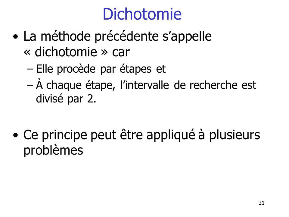 31 Dichotomie La méthode précédente sappelle « dichotomie » car –Elle procède par étapes et –À chaque étape, lintervalle de recherche est divisé par 2