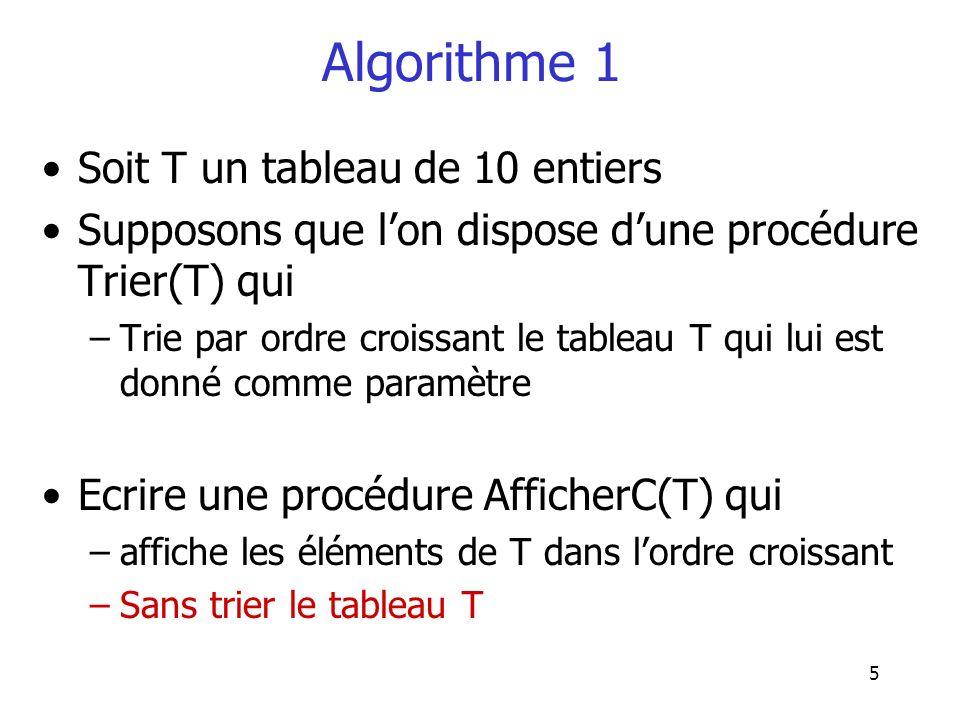 6 Algorithme 1 1.On déclare dans la procédure AfficherC une variable T1 de type Tableau 2.On affecte à T1 les éléments du tableau T 3.On trie T1 en faisant appel à la procédure Trier(T1) 4.On affiche les éléments de T1 à partir du premier élément –Noter que les étapes 2 et 4 peuvent être définies par des procédures