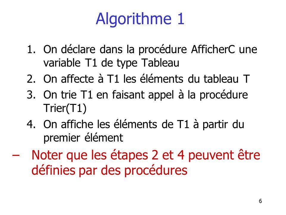 6 Algorithme 1 1.On déclare dans la procédure AfficherC une variable T1 de type Tableau 2.On affecte à T1 les éléments du tableau T 3.On trie T1 en fa