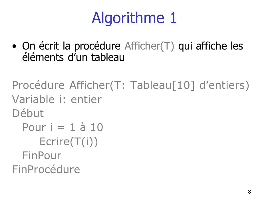 9 Algorithme 1 Maintenant, on peut définir AfficherC(T) plus facilement en utilisant les procédures dont on dispose Procédure AfficherC(T: Tableau[10] dentiers) Variable T1: Tableau[10] dentiers Début Affecter(T, T1) Trier(T1) Afficher(T1) FinProcédure