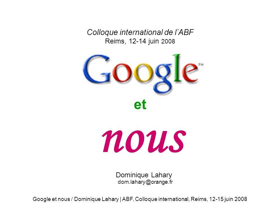 Google et nous / Dominique Lahary | ABF, Colloque international, Reims, 12-15 juin 2008 Colloque international de lABF Reims, 12-14 juin 2008 et nous Dominique Lahary dom.lahary@orange.fr