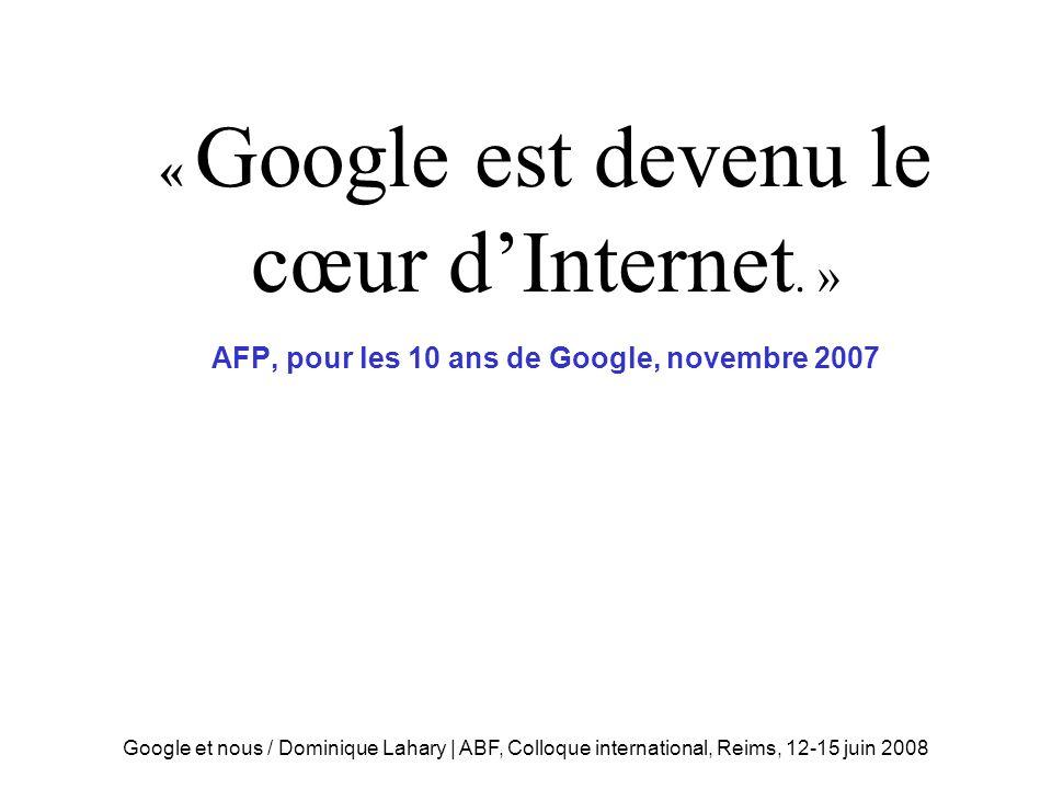 Google et nous / Dominique Lahary | ABF, Colloque international, Reims, 12-15 juin 2008 AFP « Google est devenu le cœur dInternet.
