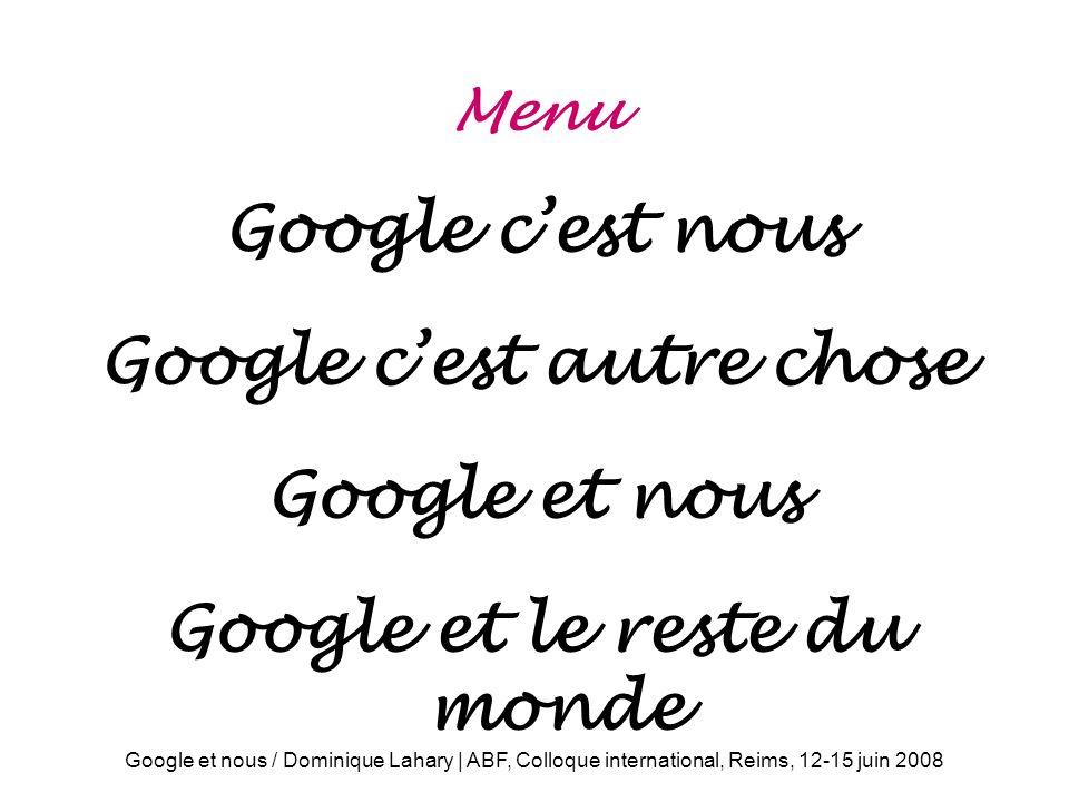 Google et nous / Dominique Lahary | ABF, Colloque international, Reims, 12-15 juin 2008 Menu Google cest nous Google cest autre chose Google et nous Google et le reste du monde