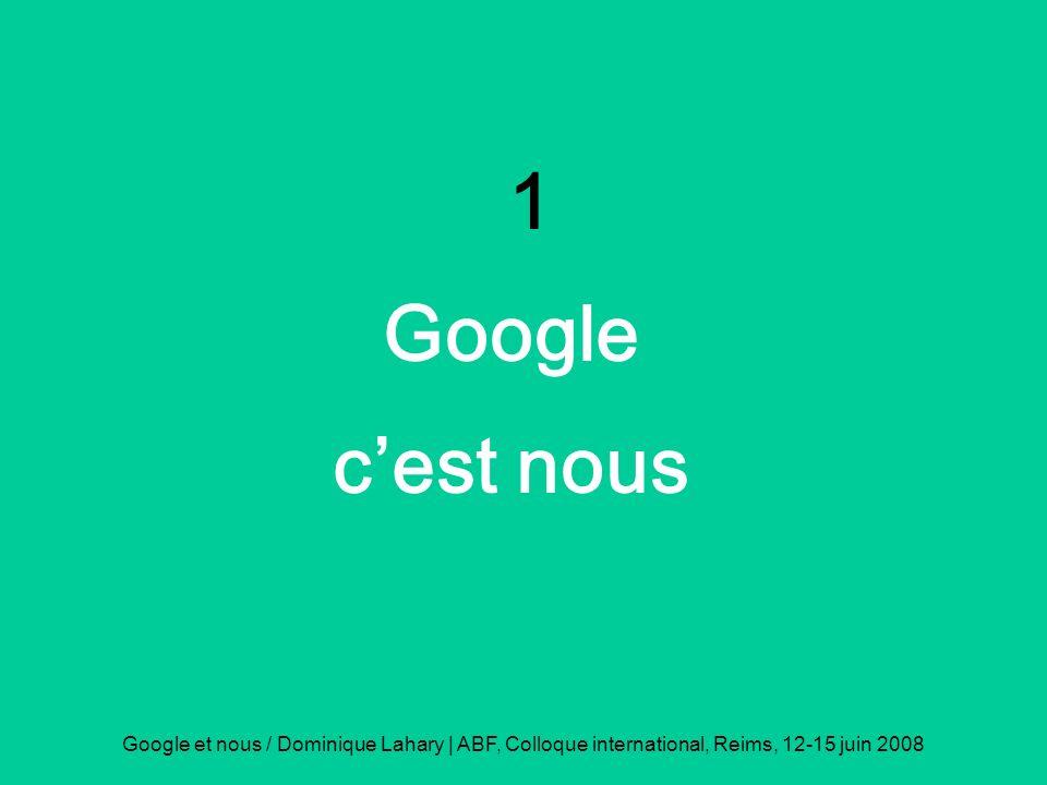 Google et nous / Dominique Lahary | ABF, Colloque international, Reims, 12-15 juin 2008 1 Google cest nous