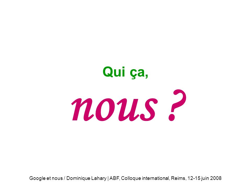 Google et nous / Dominique Lahary | ABF, Colloque international, Reims, 12-15 juin 2008 Qui ça nous .