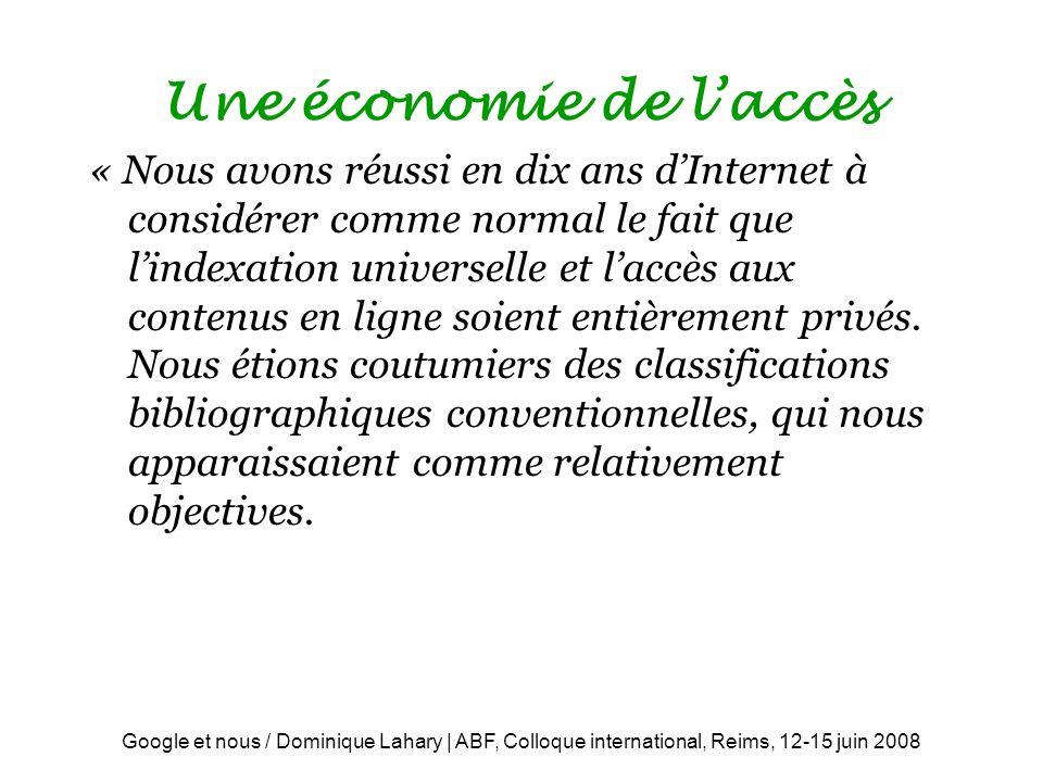Google et nous / Dominique Lahary | ABF, Colloque international, Reims, 12-15 juin 2008 Une économie de laccès « Nous avons réussi en dix ans dInternet à considérer comme normal le fait que lindexation universelle et laccès aux contenus en ligne soient entièrement privés.