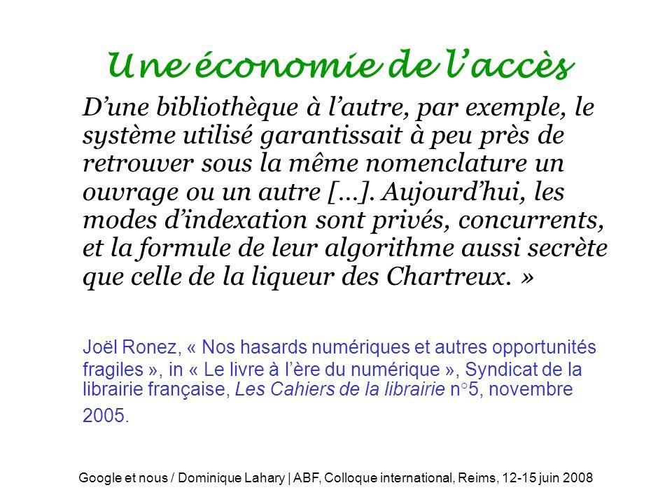 Google et nous / Dominique Lahary | ABF, Colloque international, Reims, 12-15 juin 2008 Une économie de laccès Dune bibliothèque à lautre, par exemple, le système utilisé garantissait à peu près de retrouver sous la même nomenclature un ouvrage ou un autre […].