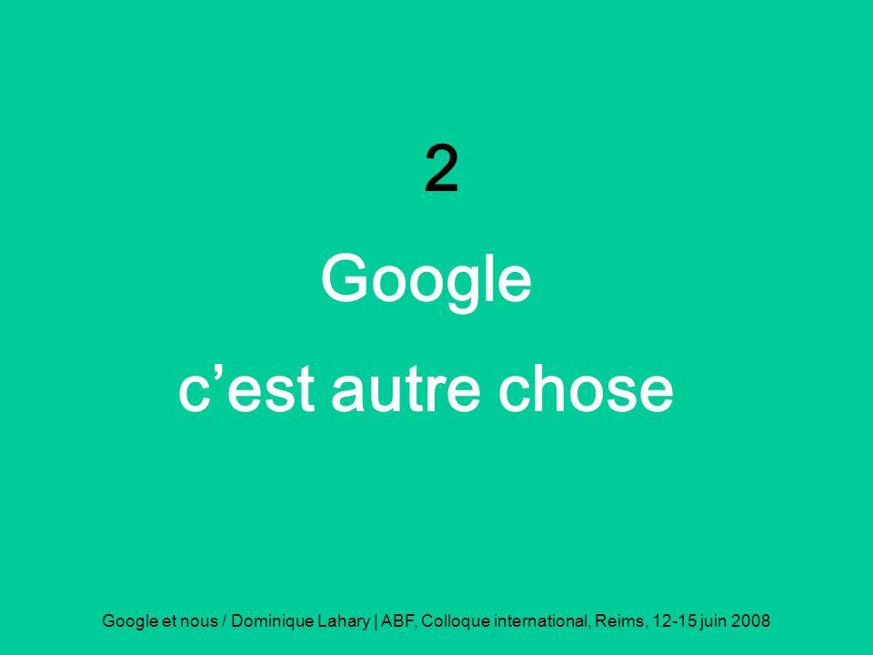 Google et nous / Dominique Lahary | ABF, Colloque international, Reims, 12-15 juin 2008 2 Google cest autre chose