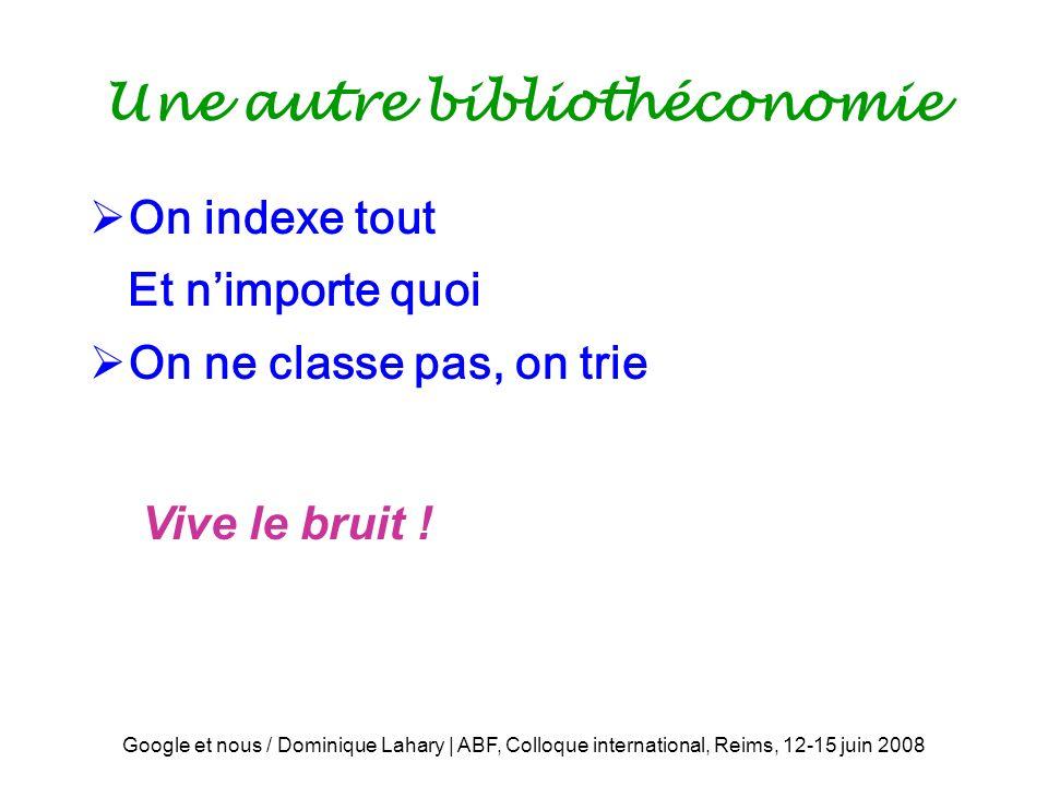 Google et nous / Dominique Lahary | ABF, Colloque international, Reims, 12-15 juin 2008 Une autre bibliothéconomie On indexe tout Et nimporte quoi On ne classe pas, on trie Vive le bruit !