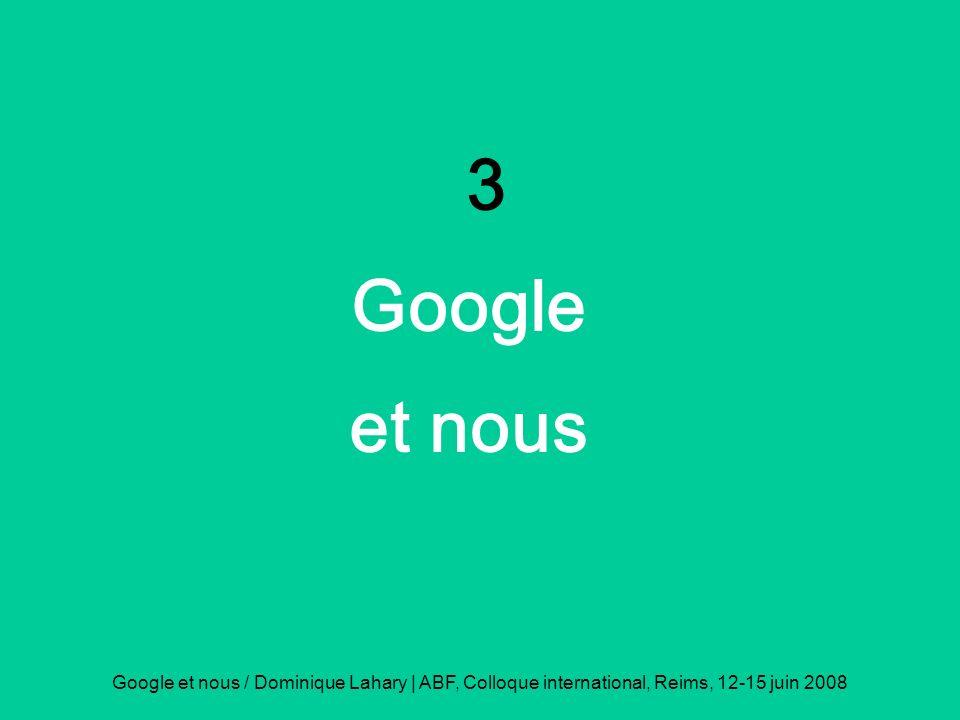 Google et nous / Dominique Lahary | ABF, Colloque international, Reims, 12-15 juin 2008 3 Google et nous