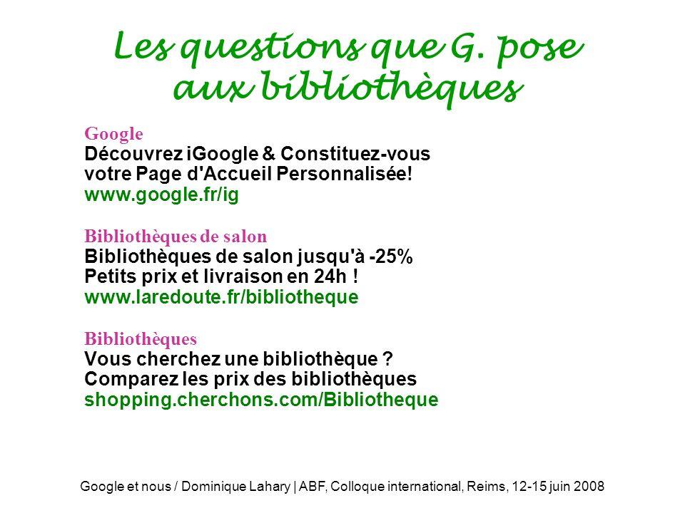 Google et nous / Dominique Lahary | ABF, Colloque international, Reims, 12-15 juin 2008 Les questions que G.
