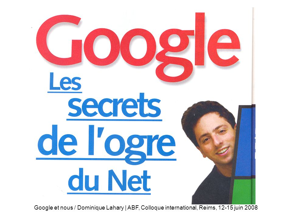 Google et nous / Dominique Lahary | ABF, Colloque international, Reims, 12-15 juin 2008 Mission Google s mission is to organize the world s information and make it universally accessible and useful http://www.google.com/corporate/ Librarians and Google share a goal: to organize the worlds information and make it universally accessible and useful.