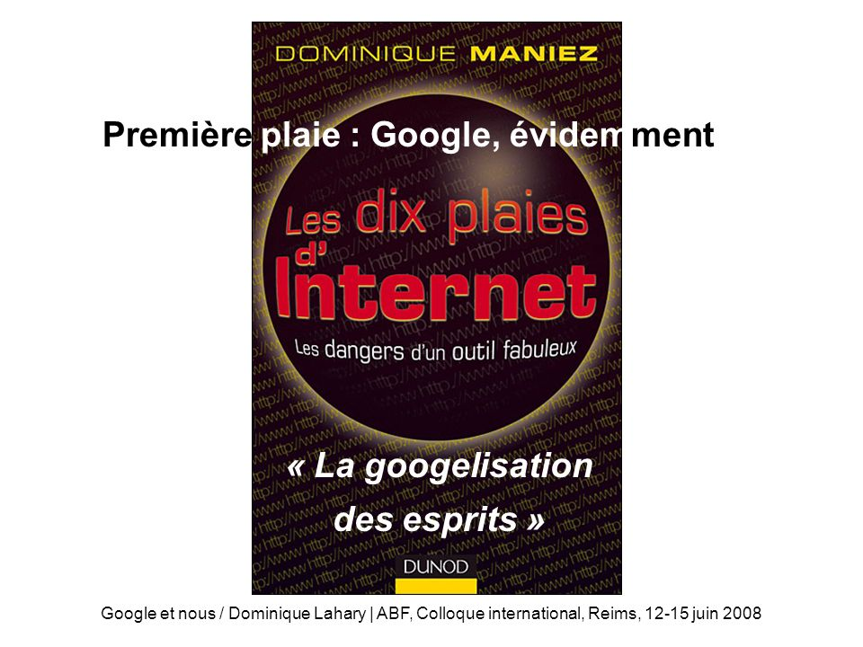 Google et nous / Dominique Lahary | ABF, Colloque international, Reims, 12-15 juin 2008 Les 10 plaies dInternet Première plaie : Google, évidemment « La googelisation des esprits »