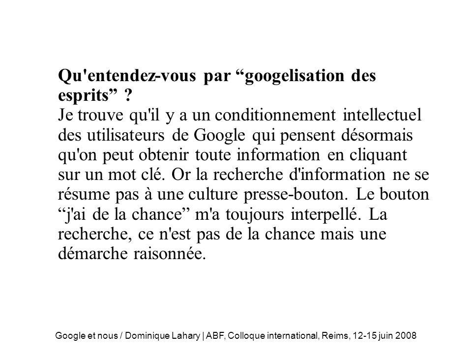 Google et nous / Dominique Lahary | ABF, Colloque international, Reims, 12-15 juin 2008 Googelisation des esprits L algorithme du PageRank qui hiérarchise la pertinence des pages sur Google décrit très sommairement le principe du vote.