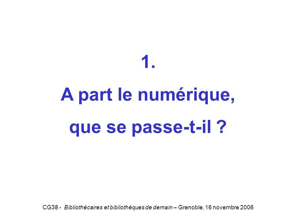 CG38 - Bibliothécaires et bibliothèques de demain – Grenoble, 16 novembre 2006 1. A part le numérique, que se passe-t-il ? 1