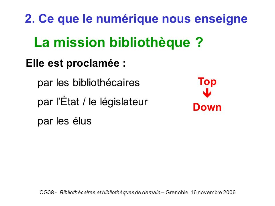 CG38 - Bibliothécaires et bibliothèques de demain – Grenoble, 16 novembre 2006 2. Ce que le numérique nous enseigne La mission bibliothèque ? Elle est