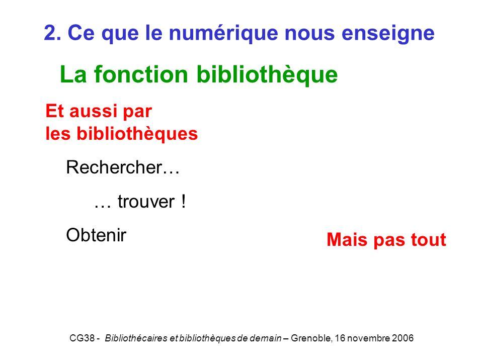 CG38 - Bibliothécaires et bibliothèques de demain – Grenoble, 16 novembre 2006 2. Ce que le numérique nous enseigne La fonction bibliothèque Et aussi