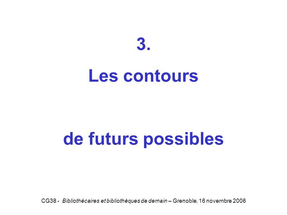 CG38 - Bibliothécaires et bibliothèques de demain – Grenoble, 16 novembre 2006 3. Les contours de futurs possibles 3