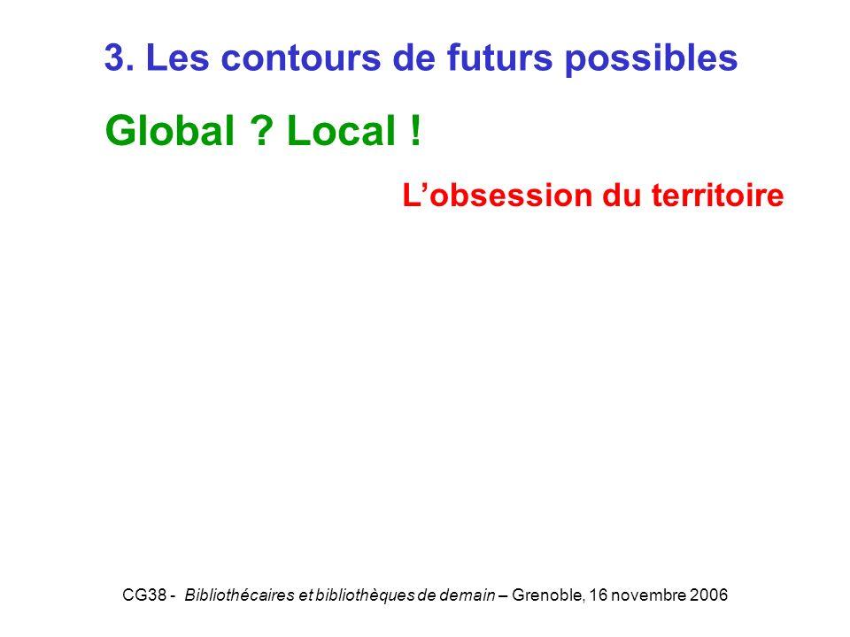CG38 - Bibliothécaires et bibliothèques de demain – Grenoble, 16 novembre 2006 3. Les contours de futurs possibles Global ? Local ! Lobsession du terr