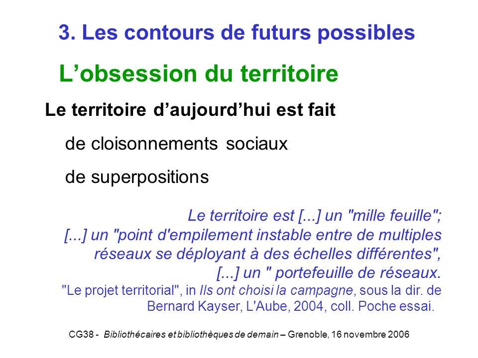 CG38 - Bibliothécaires et bibliothèques de demain – Grenoble, 16 novembre 2006 3. Les contours de futurs possibles Lobsession du territoire Le territo
