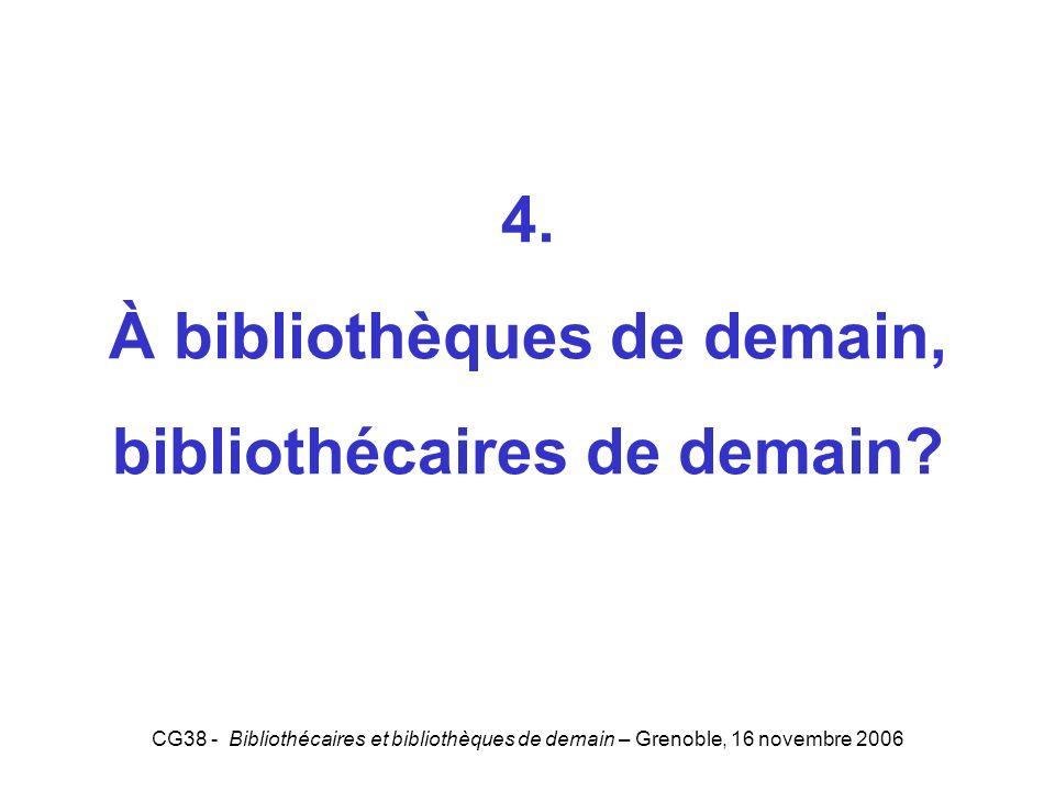 CG38 - Bibliothécaires et bibliothèques de demain – Grenoble, 16 novembre 2006 4. À bibliothèques de demain, bibliothécaires de demain? 4