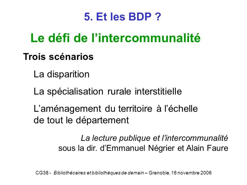 CG38 - Bibliothécaires et bibliothèques de demain – Grenoble, 16 novembre 2006 5. Et les BDP ? Le défi de lintercommunalité Trois scénarios La dispari