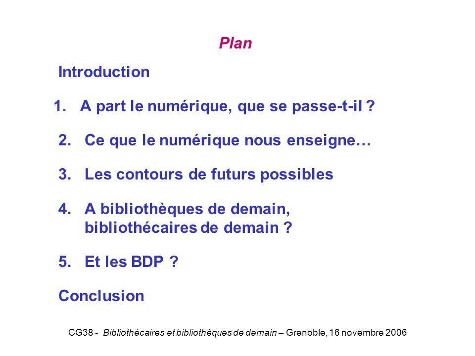 CG38 - Bibliothécaires et bibliothèques de demain – Grenoble, 16 novembre 2006 Plan Introduction 1. A part le numérique, que se passe-t-il ? 2. Ce que