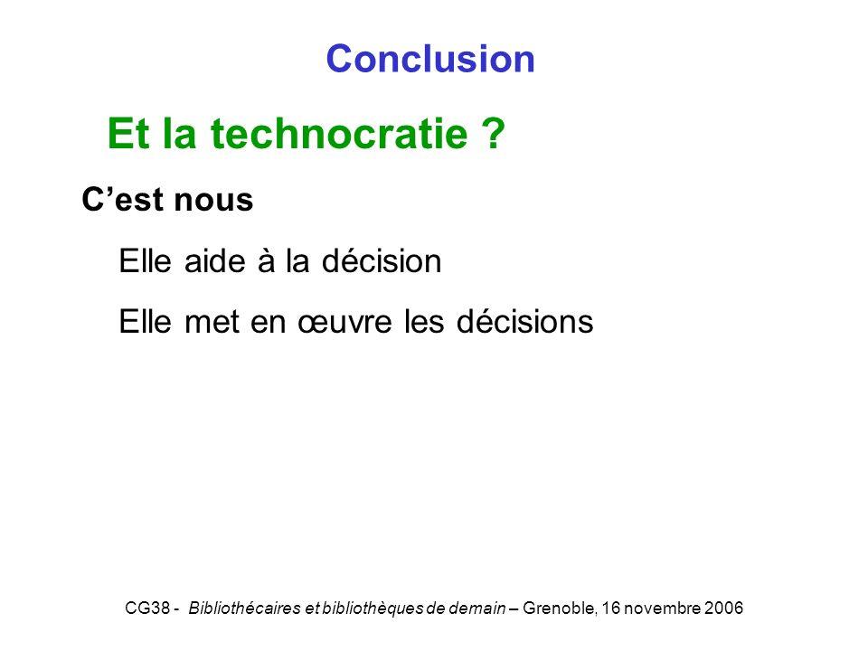 CG38 - Bibliothécaires et bibliothèques de demain – Grenoble, 16 novembre 2006 Conclusion Et la technocratie ? Cest nous Elle aide à la décision Elle
