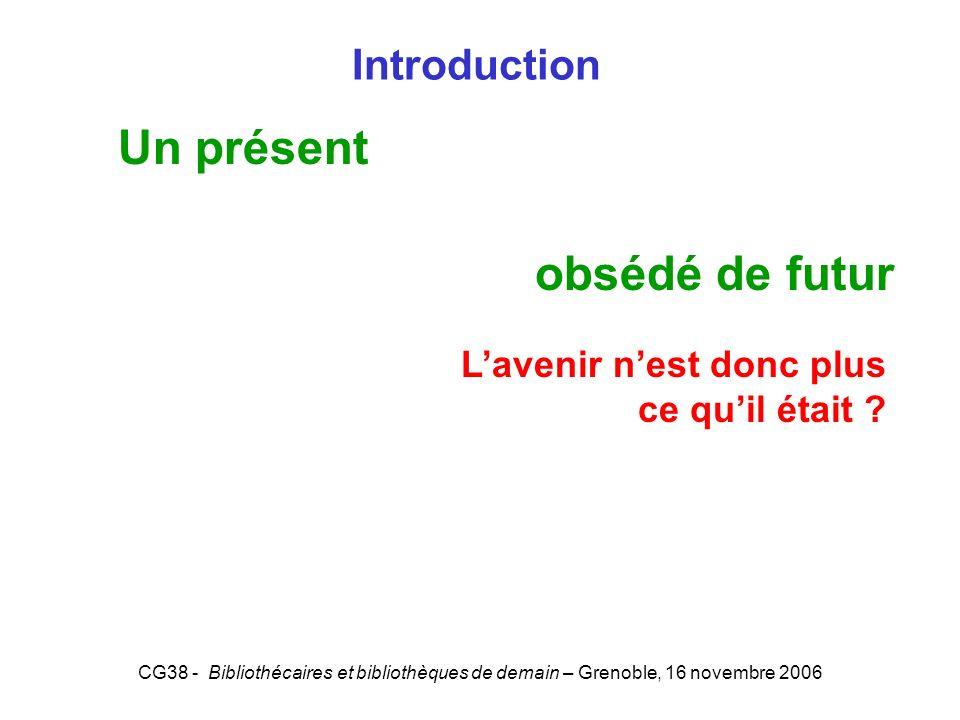 CG38 - Bibliothécaires et bibliothèques de demain – Grenoble, 16 novembre 2006 Introduction Un présent obsédé de futur Lavenir nest donc plus ce quil