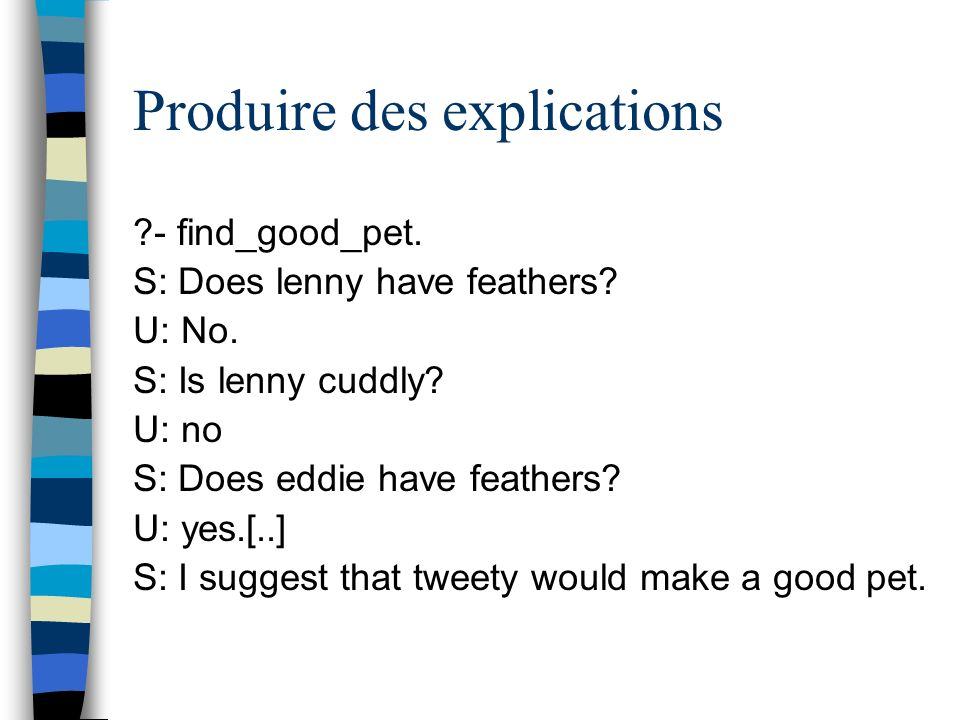 Produire des explications S: I concluded that tweety would make a good pet using the following rules: rule: has_feathers(X) ==> bird(X) rule: bird(X) & small(X) ==> good_pet(X)
