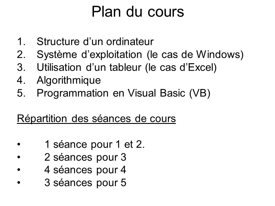 Plan du cours 1.Structure dun ordinateur 2.Système dexploitation (le cas de Windows) 3.Utilisation dun tableur (le cas dExcel) 4.Algorithmique 5.Programmation en Visual Basic (VB) Répartition des séances de cours 1 séance pour 1 et 2.