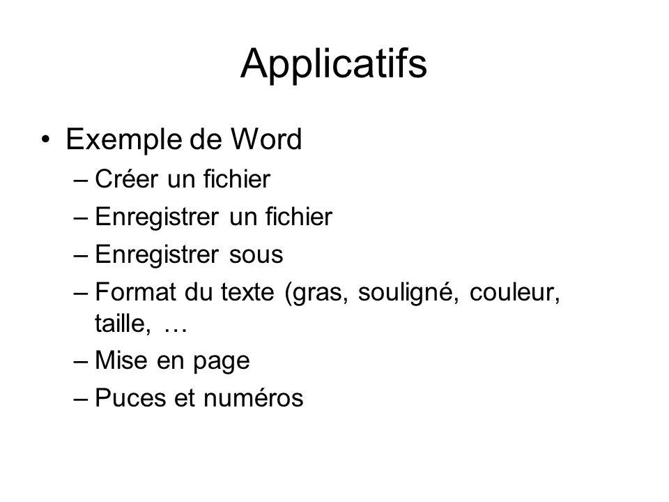 Applicatifs Exemple de Word –Créer un fichier –Enregistrer un fichier –Enregistrer sous –Format du texte (gras, souligné, couleur, taille, … –Mise en page –Puces et numéros