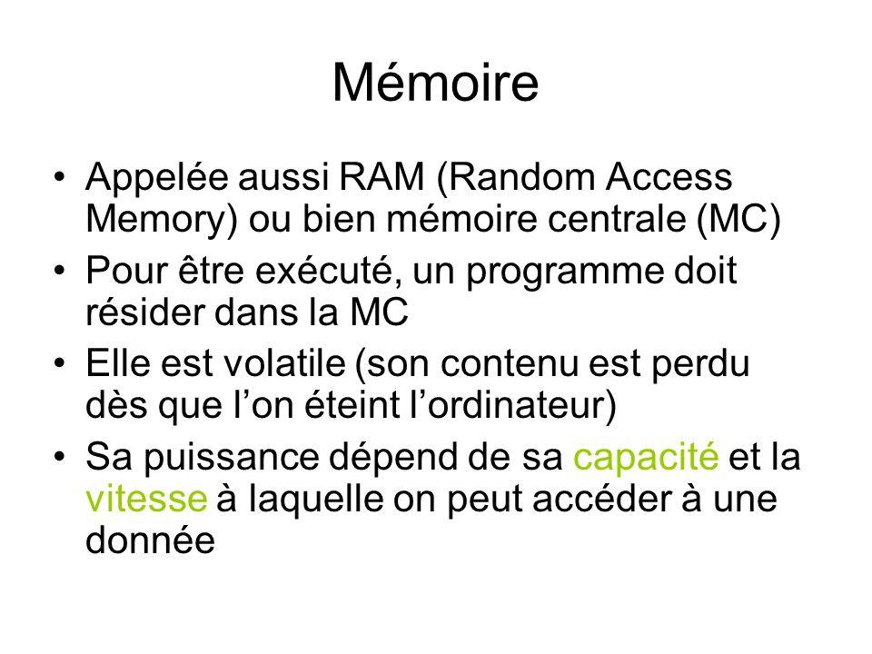 Mémoire Appelée aussi RAM (Random Access Memory) ou bien mémoire centrale (MC) Pour être exécuté, un programme doit résider dans la MC Elle est volati