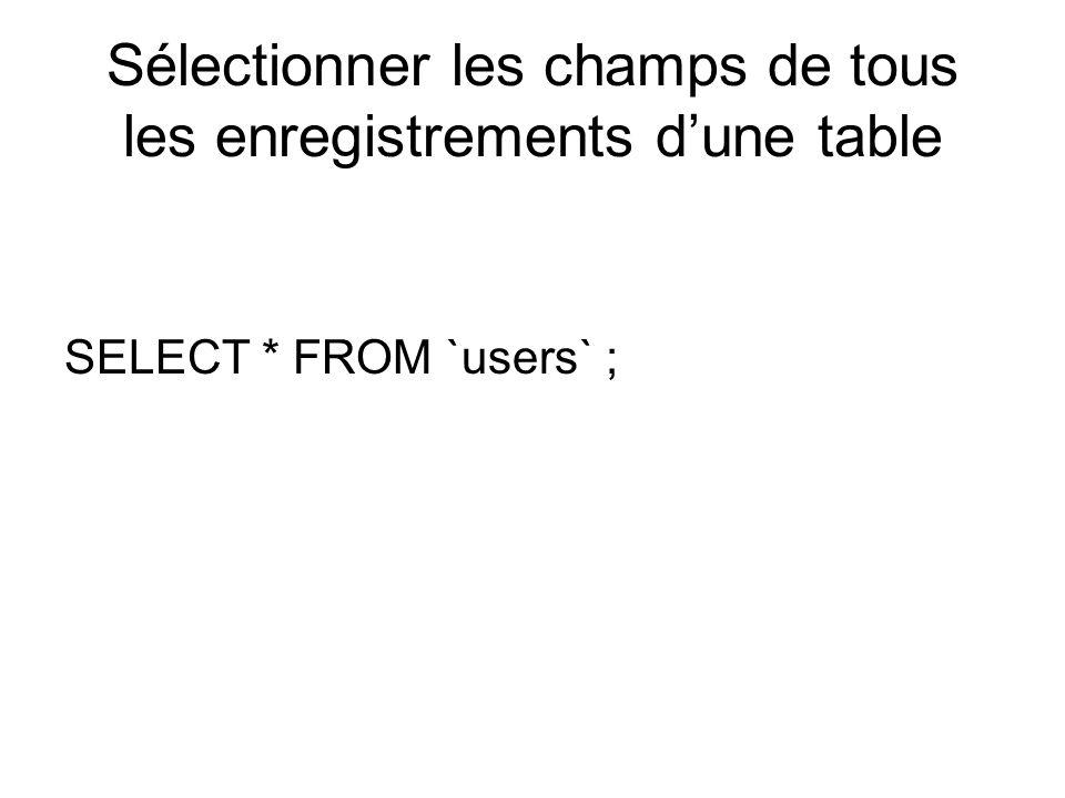 Sélectionner les champs de tous les enregistrements dune table SELECT * FROM `users` ;