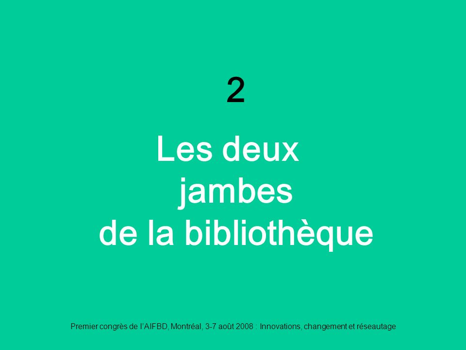Premier congrès de lAIFBD, Montréal, 3-7 août 2008 : Innovations, changement et réseautage 2 Les deux jambes de la bibliothèque
